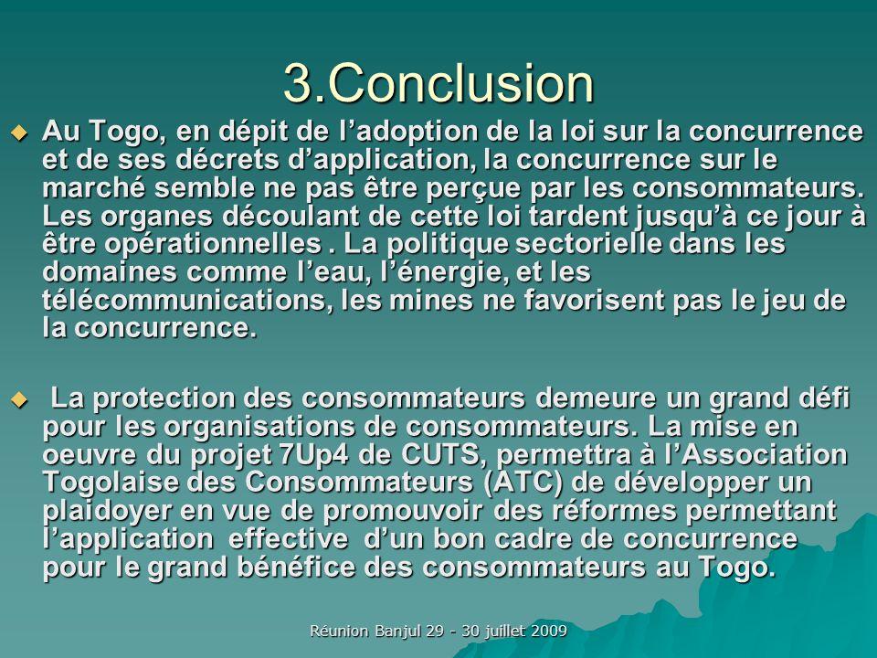 Réunion Banjul 29 - 30 juillet 2009 3.Conclusion Au Togo, en dépit de ladoption de la loi sur la concurrence et de ses décrets dapplication, la concurrence sur le marché semble ne pas être perçue par les consommateurs.