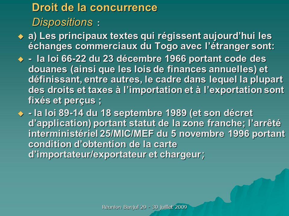 Réunion Banjul 29 - 30 juillet 2009 Droit de la concurrence Dispositions : a) Les principaux textes qui régissent aujourdhui les échanges commerciaux du Togo avec létranger sont: a) Les principaux textes qui régissent aujourdhui les échanges commerciaux du Togo avec létranger sont: - la loi 66-22 du 23 décembre 1966 portant code des douanes (ainsi que les lois de finances annuelles) et définissant, entre autres, le cadre dans lequel la plupart des droits et taxes à limportation et à lexportation sont fixés et perçus ; - la loi 66-22 du 23 décembre 1966 portant code des douanes (ainsi que les lois de finances annuelles) et définissant, entre autres, le cadre dans lequel la plupart des droits et taxes à limportation et à lexportation sont fixés et perçus ; - la loi 89-14 du 18 septembre 1989 (et son décret dapplication) portant statut de la zone franche; larrêté interministériel 25/MIC/MEF du 5 novembre 1996 portant condition dobtention de la carte dimportateur/exportateur et chargeur ; - la loi 89-14 du 18 septembre 1989 (et son décret dapplication) portant statut de la zone franche; larrêté interministériel 25/MIC/MEF du 5 novembre 1996 portant condition dobtention de la carte dimportateur/exportateur et chargeur ;