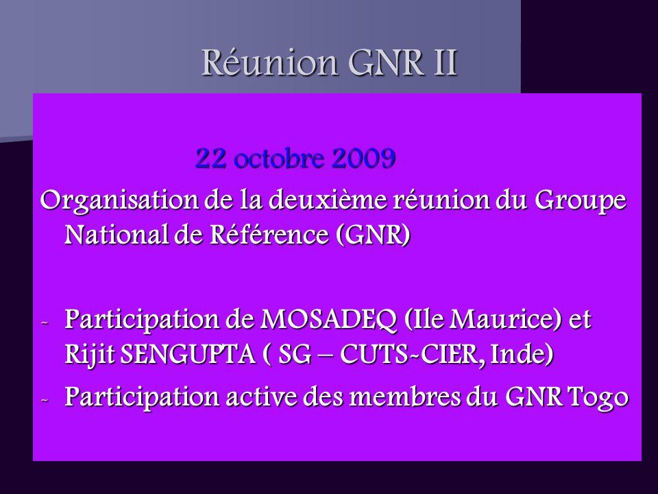 Réunion GNR II 22 octobre 2009 22 octobre 2009 Organisation de la deuxième réunion du Groupe National de Référence (GNR) - Participation de MOSADEQ (Ile Maurice) et Rijit SENGUPTA ( SG – CUTS-CIER, Inde) - Participation active des membres du GNR Togo