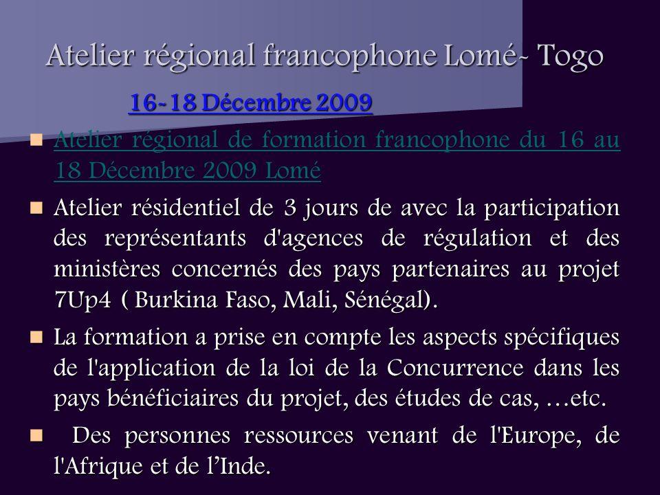 Atelier régional francophone Lomé- Togo 16-18 Décembre 2009 Atelier régional de formation francophone du 16 au 18 Décembre 2009 Lomé Atelier résidentiel de 3 jours de avec la participation des représentants d agences de régulation et des ministères concernés des pays partenaires au projet 7Up4 ( Burkina Faso, Mali, Sénégal).