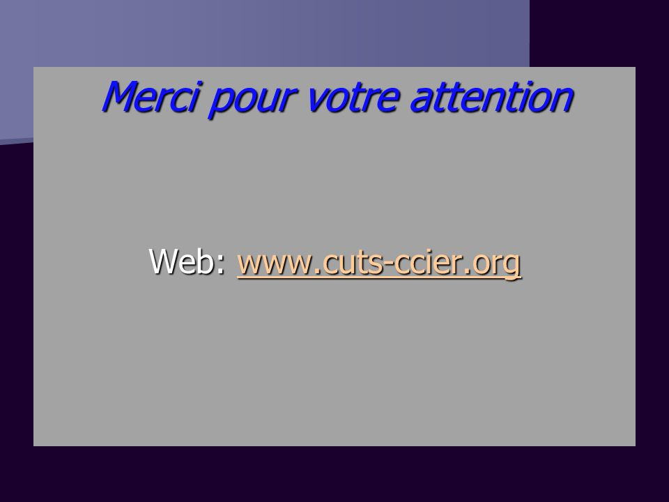 Merci pour votre attention Web: www.cuts-ccier.org www.cuts-ccier.org