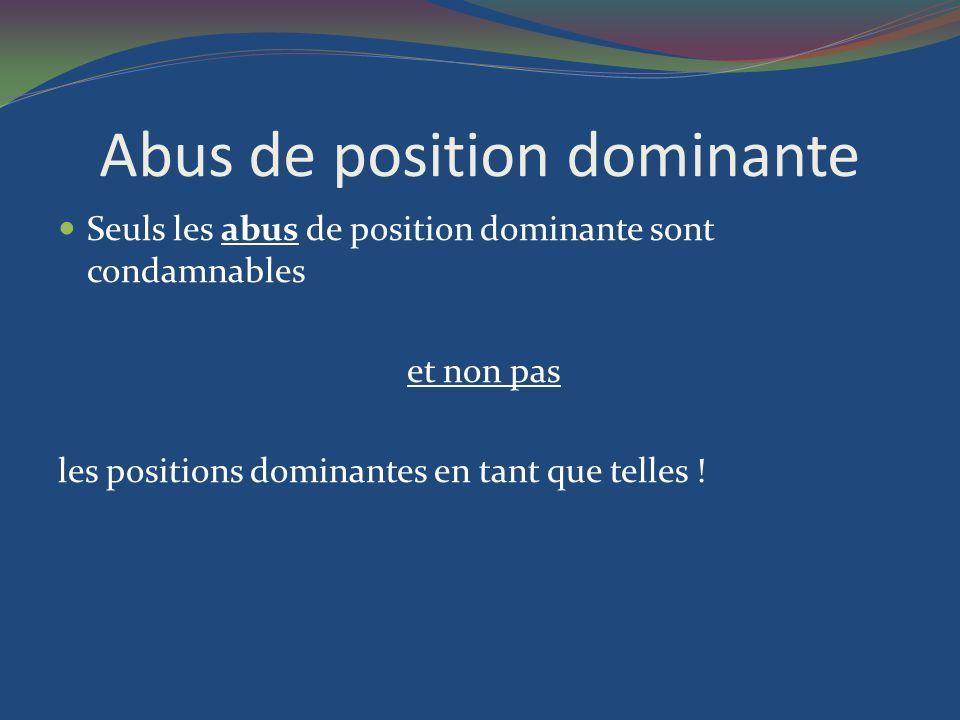 Abus de position dominante Seuls les abus de position dominante sont condamnables et non pas les positions dominantes en tant que telles !