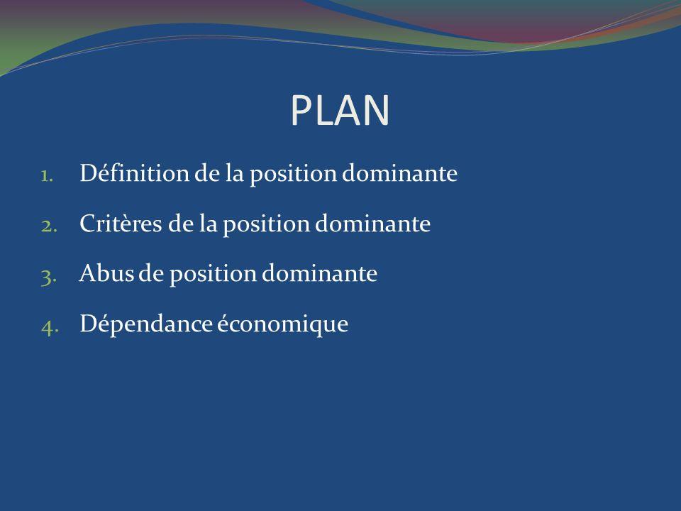 PLAN 1. Définition de la position dominante 2. Critères de la position dominante 3. Abus de position dominante 4. Dépendance économique