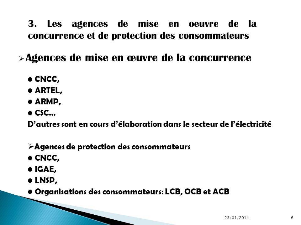 Agences de mise en œuvre de la concurrence CNCC, ARTEL, ARMP, CSC… Dautres sont en cours délaboration dans le secteur de lélectricité Agences de prote