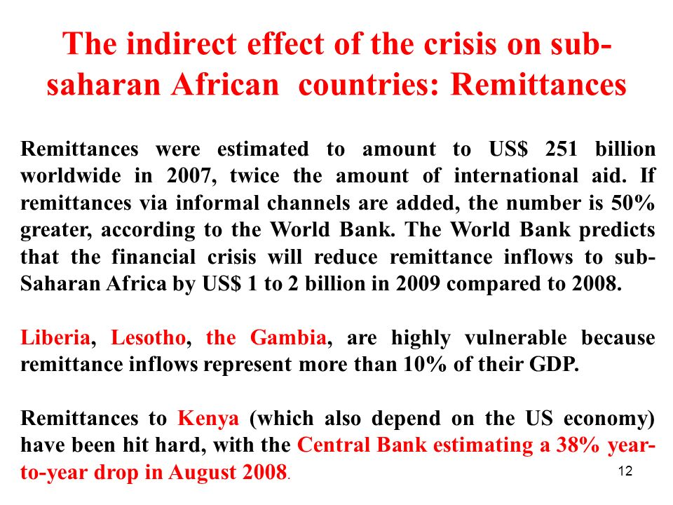 12 The indirect effect of the crisis on sub- saharan African countries: Remittances Remittances were estimated to amount to US$ 251 billion worldwide in 2007, twice the amount of international aid.