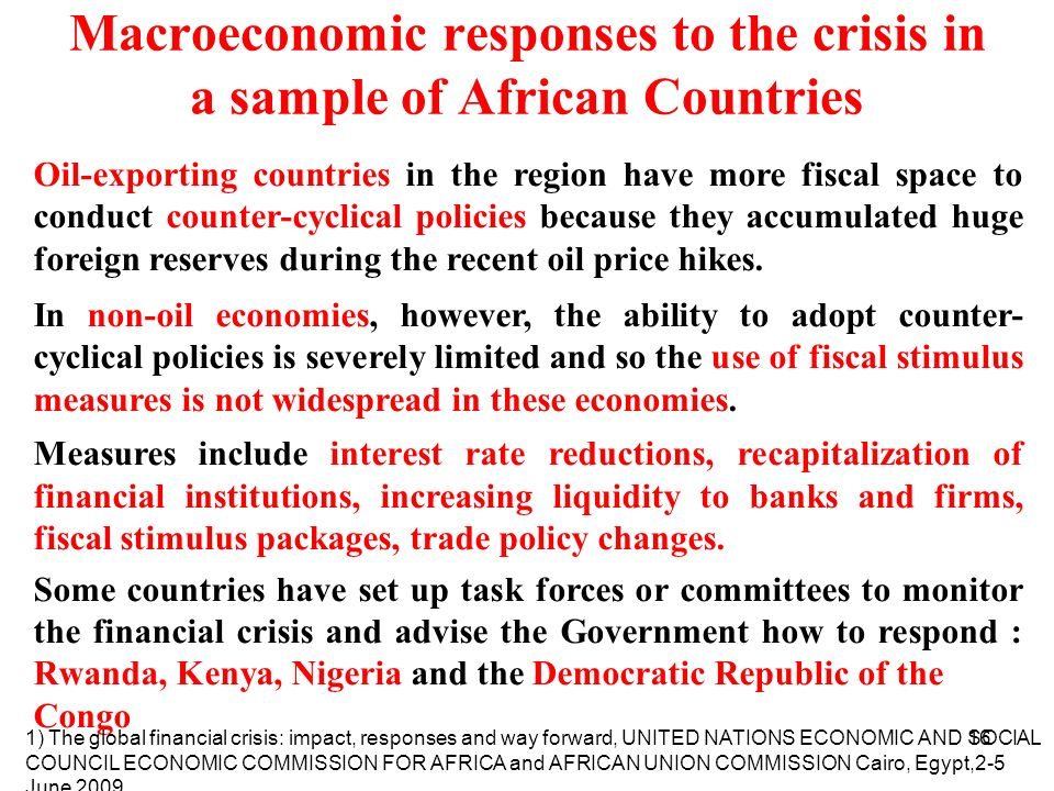16 Macroeconomic responses to the crisis in a sample of African Countries Oil-exporting countries in the region have more fiscal space to conduct counter-cyclical policies because they accumulated huge foreign reserves during the recent oil price hikes.