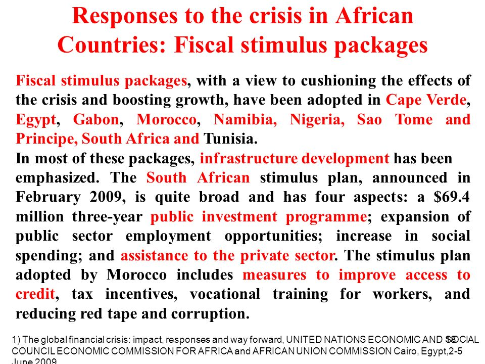 18 Responses to the crisis in African Countries: Fiscal stimulus packages Fiscal stimulus packages, with a view to cushioning the effects of the crisis and boosting growth, have been adopted in Cape Verde, Egypt, Gabon, Morocco, Namibia, Nigeria, Sao Tome and Principe, South Africa and Tunisia.