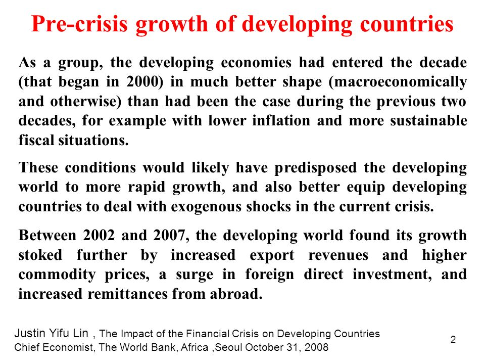 13 The indirect effects of the crisis on developing countries: Overall appraisal Our latest research based on current updates and forecasts as well as on evidence of what happened in previous slowdowns and in the absence of policy responses, suggests that net financial flows to developing countries may fall by as much as $300 billion over a two year period, equivalent to a 25% drop.