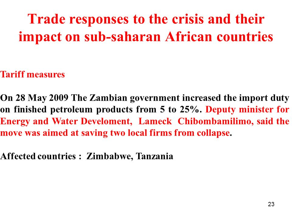 23 Trade responses to the crisis and their impact on sub-saharan African countries Tariff measures On 28 May 2009 The Zambian government increased the import duty on finished petroleum products from 5 to 25%.