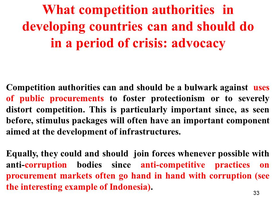 33 What competition authorities in developing countries can and should do in a period of crisis: advocacy Competition authorities can and should be a bulwark against uses of public procurements to foster protectionism or to severely distort competition.