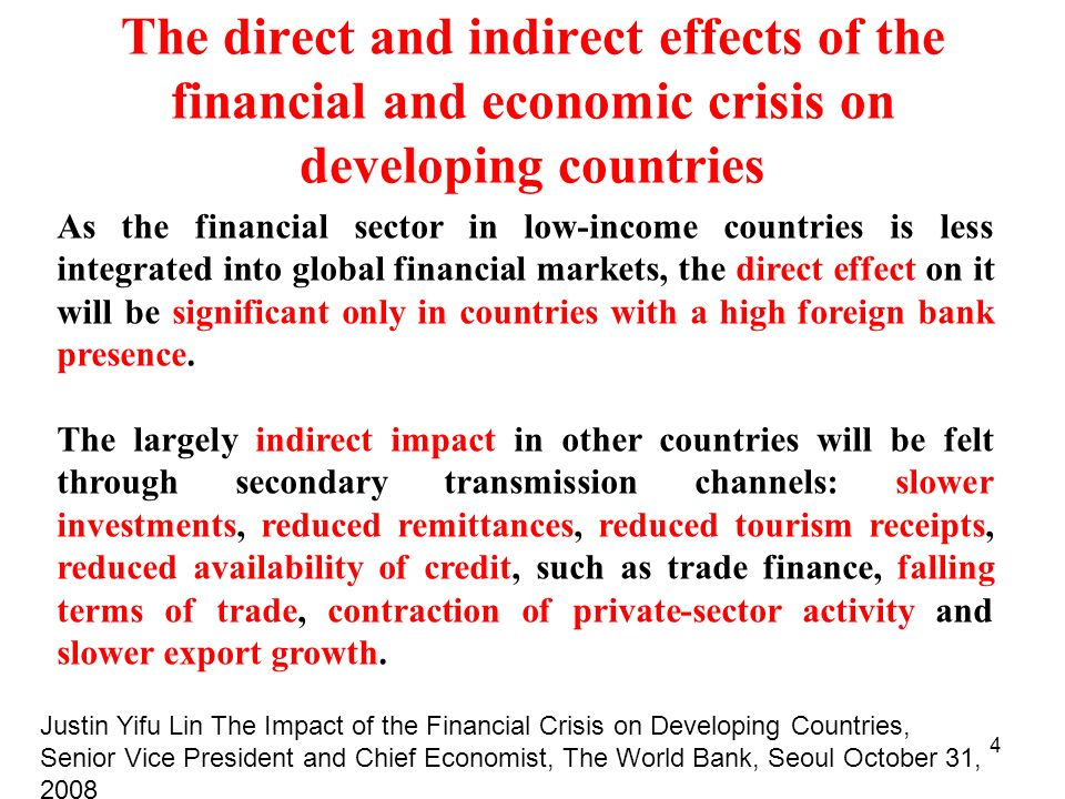 4 The direct and indirect effects of the financial and economic crisis on developing countries As the financial sector in low-income countries is less integrated into global financial markets, the direct effect on it will be significant only in countries with a high foreign bank presence.