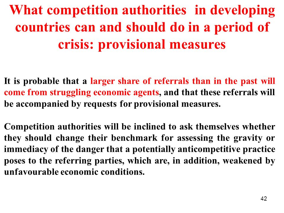 42 What competition authorities in developing countries can and should do in a period of crisis: provisional measures It is probable that a larger share of referrals than in the past will come from struggling economic agents, and that these referrals will be accompanied by requests for provisional measures.