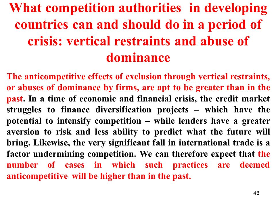 48 What competition authorities in developing countries can and should do in a period of crisis: vertical restraints and abuse of dominance The anticompetitive effects of exclusion through vertical restraints, or abuses of dominance by firms, are apt to be greater than in the past.