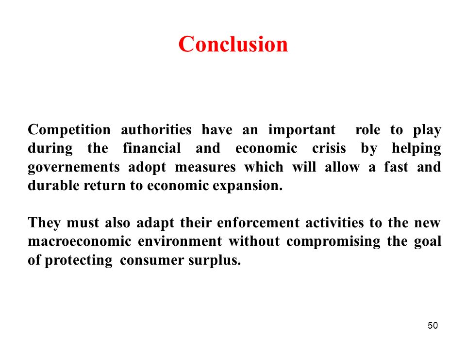 50 Conclusion Competition authorities have an important role to play during the financial and economic crisis by helping governements adopt measures which will allow a fast and durable return to economic expansion.