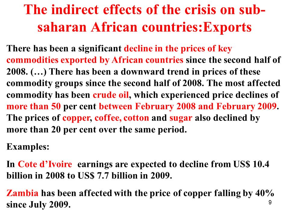 9 The indirect effects of the crisis on sub- saharan African countries:Exports There has been a significant decline in the prices of key commodities exported by African countries since the second half of 2008.