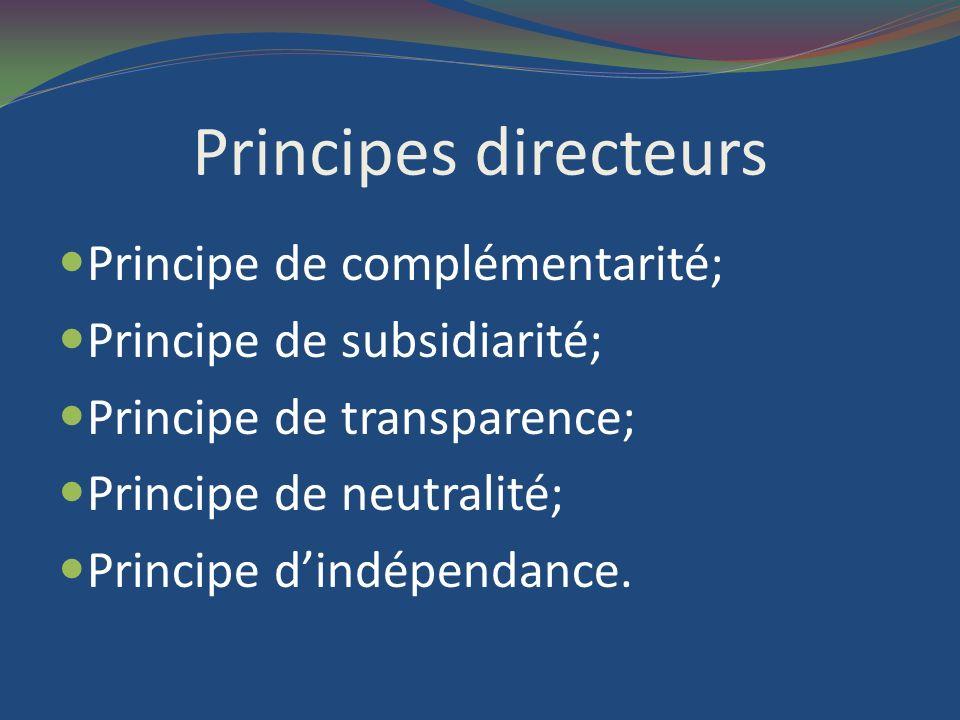 Principes directeurs Principe de complémentarité; Principe de subsidiarité; Principe de transparence; Principe de neutralité; Principe dindépendance.