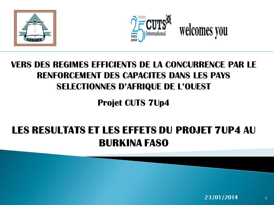 LES RESULTATS ET LES EFFETS DU PROJET 7UP4 AU BURKINA FASO 23/01/2014 1 VERS DES REGIMES EFFICIENTS DE LA CONCURRENCE PAR LE RENFORCEMENT DES CAPACITES DANS LES PAYS SELECTIONNES DAFRIQUE DE LOUEST Projet CUTS 7Up4
