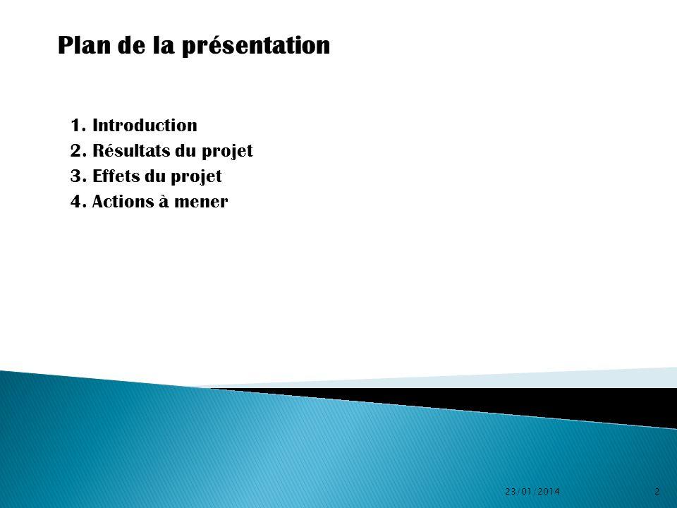 1. Introduction 2. Résultats du projet 3. Effets du projet 4. Actions à mener 23/01/20142 Plan de la présentation