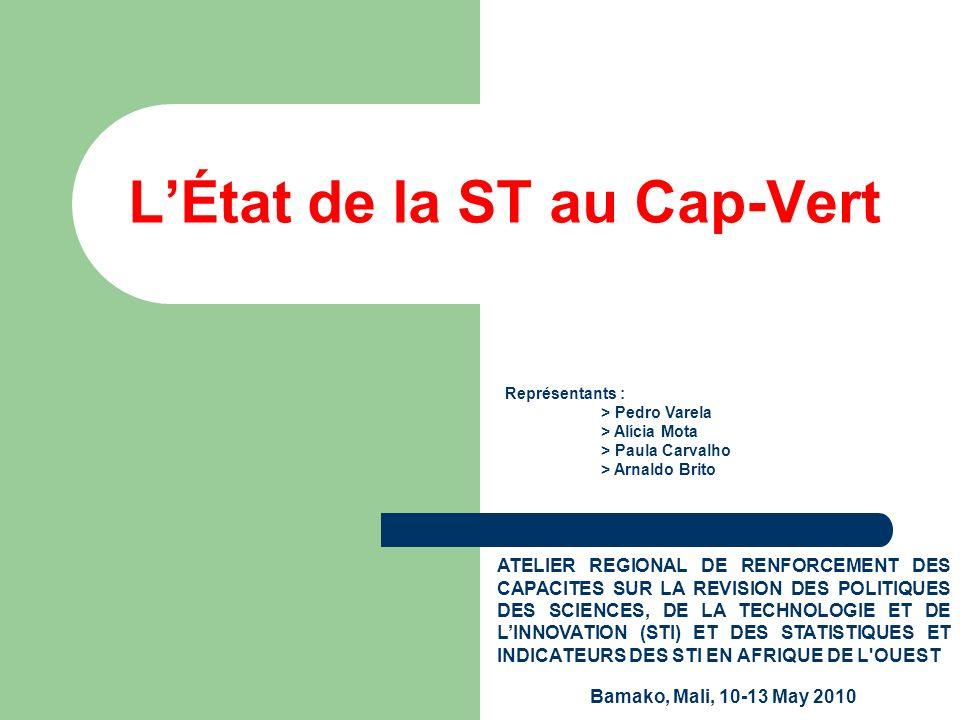 LÉtat de la ST au Cap-Vert ATELIER REGIONAL DE RENFORCEMENT DES CAPACITES SUR LA REVISION DES POLITIQUES DES SCIENCES, DE LA TECHNOLOGIE ET DE LINNOVATION (STI) ET DES STATISTIQUES ET INDICATEURS DES STI EN AFRIQUE DE L OUEST Bamako, Mali, 10-13 May 2010 Représentants : > Pedro Varela > Alícia Mota > Paula Carvalho > Arnaldo Brito