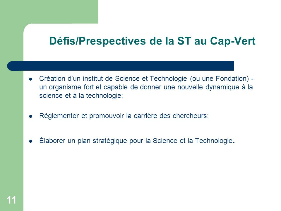 Défis/Prespectives de la ST au Cap-Vert Création dun institut de Science et Technologie (ou une Fondation) - un organisme fort et capable de donner une nouvelle dynamique à la science et à la technologie; Réglementer et promouvoir la carrière des chercheurs; Élaborer un plan stratégique pour la Science et la Technologie.