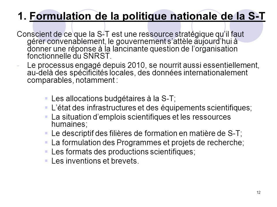 12 1. Formulation de la politique nationale de la S-T Conscient de ce que la S-T est une ressource stratégique quil faut gérer convenablement, le gouv