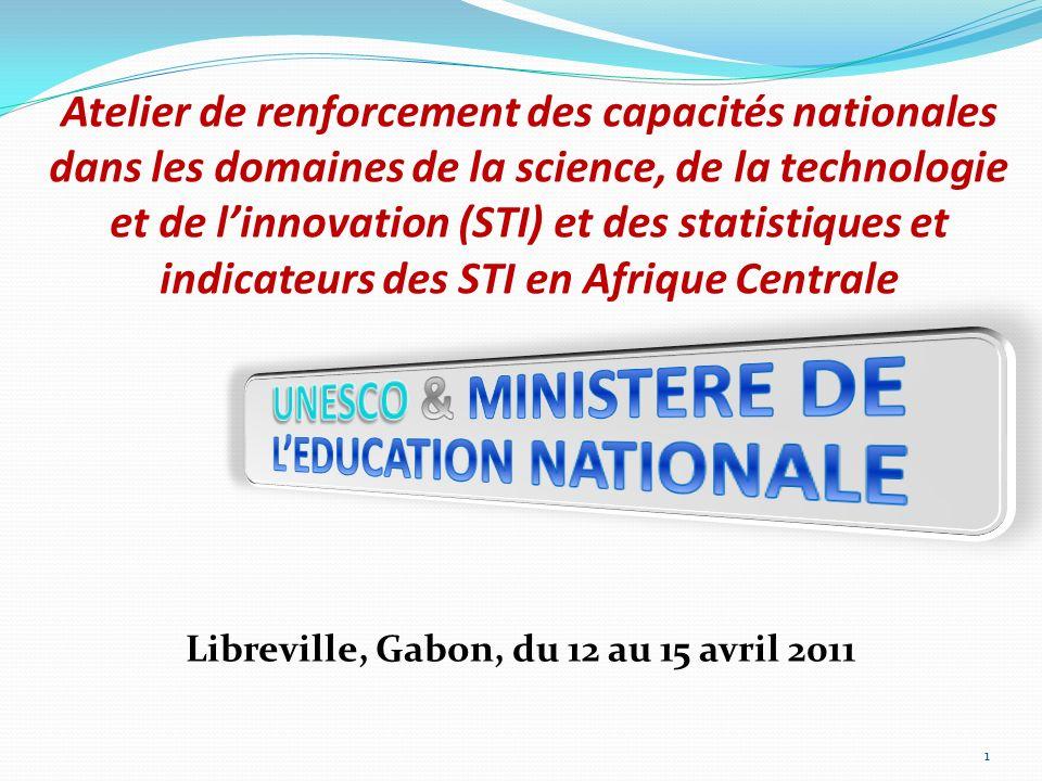Atelier de renforcement des capacités nationales dans les domaines de la science, de la technologie et de linnovation (STI) et des statistiques et indicateurs des STI en Afrique Centrale Libreville, Gabon, du 12 au 15 avril 2011 1