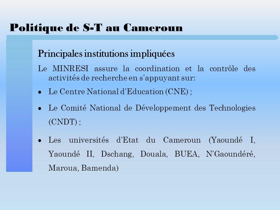 Politique de S-T au Cameroun Financement des activités de S-T Deux sources de financement : Le Gouvernement à travers Ministère de la Recherche Scientifique et de lInnovation (MINRESI) ; Les bailleurs de fonds: Banque Africaine de Développement (BAD) Union Européenne (UE) Organisation des Nations Unies pour lAlimentation et lAgriculture Banque Mondiale (BM) Coopération Française Agence internationale de lEnergie Atomique (AIEA)