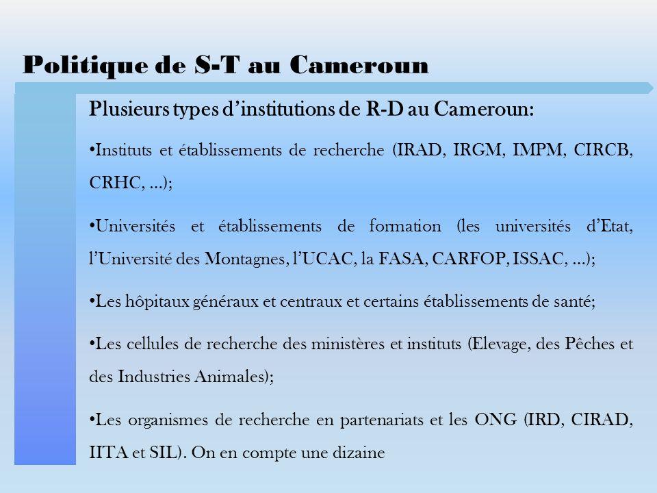 Politique de S-T au Cameroun Plusieurs types dinstitutions de R-D au Cameroun: Instituts et établissements de recherche (IRAD, IRGM, IMPM, CIRCB, CRHC