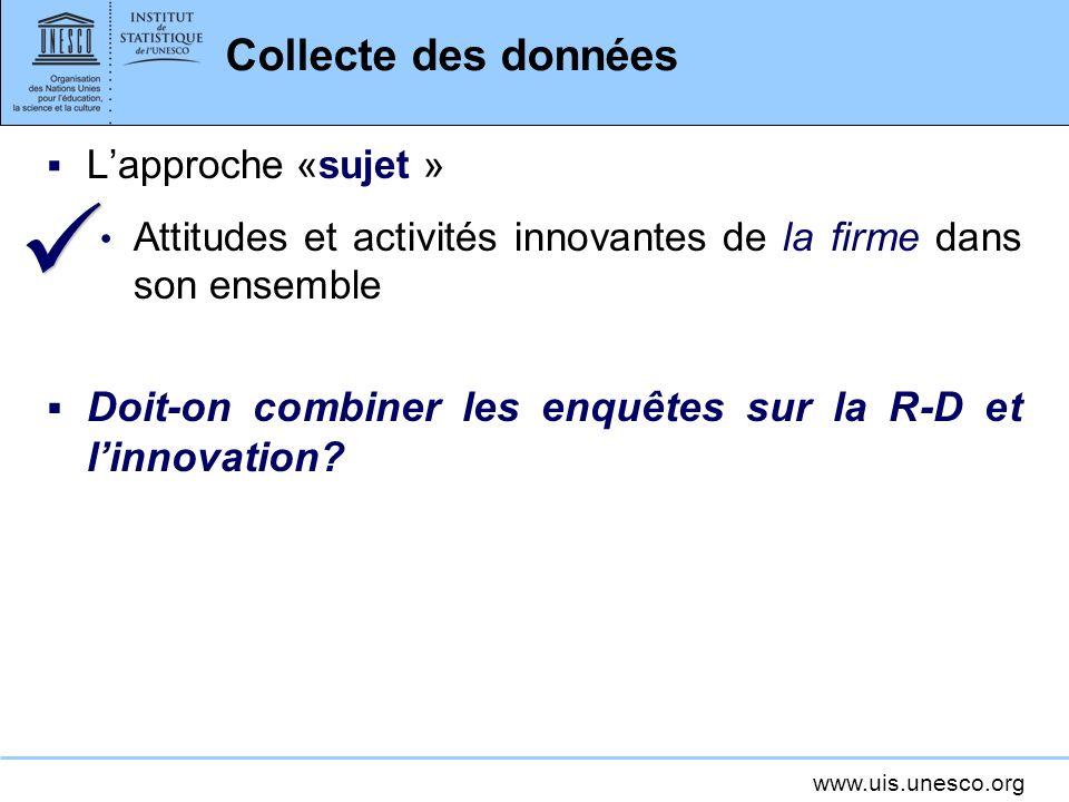 www.uis.unesco.org Collecte des données Lapproche «sujet » Attitudes et activités innovantes de la firme dans son ensemble Doit-on combiner les enquêtes sur la R-D et linnovation
