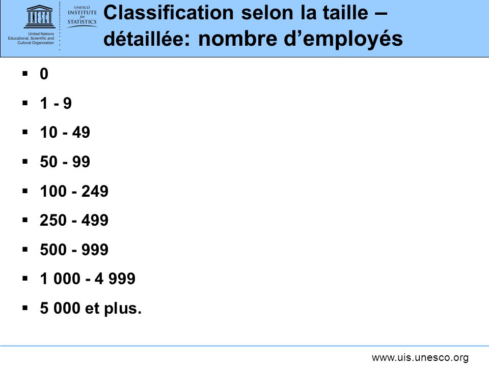 www.uis.unesco.org Classification selon la taille – détaillée : nombre demployés 0 1 - 9 10 - 49 50 - 99 100 - 249 250 - 499 500 - 999 1 000 - 4 999 5