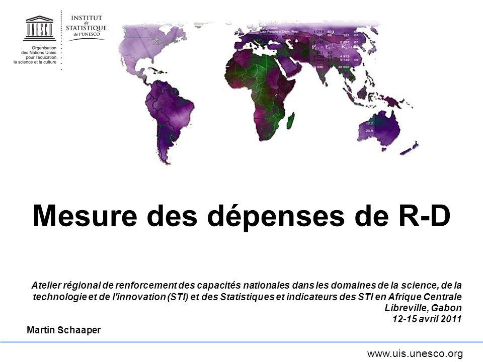 www.uis.unesco.org Mesure des dépenses de R-D Atelier régional de renforcement des capacités nationales dans les domaines de la science, de la technologie et de l innovation (STI) et des Statistiques et indicateurs des STI en Afrique Centrale Libreville, Gabon 12-15 avril 2011 Martin Schaaper