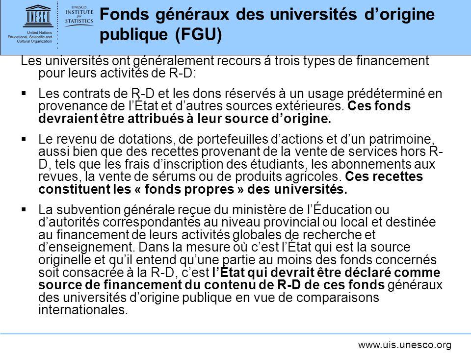 www.uis.unesco.org Fonds généraux des universités dorigine publique (FGU) Les universités ont généralement recours á trois types de financement pour leurs activités de R-D: Les contrats de R-D et les dons réservés à un usage prédéterminé en provenance de lÉtat et dautres sources extérieures.