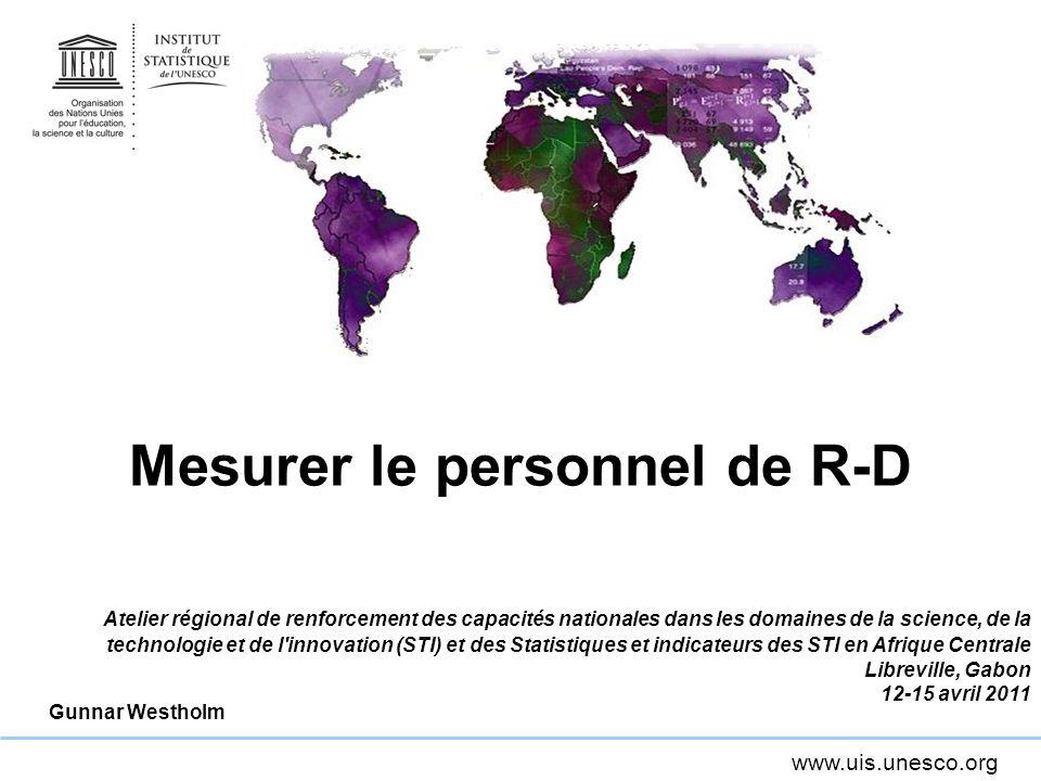www.uis.unesco.org Mesurer le personnel de R-D Atelier régional de renforcement des capacités nationales dans les domaines de la science, de la technologie et de l innovation (STI) et des Statistiques et indicateurs des STI en Afrique Centrale Libreville, Gabon 12-15 avril 2011 Gunnar Westholm