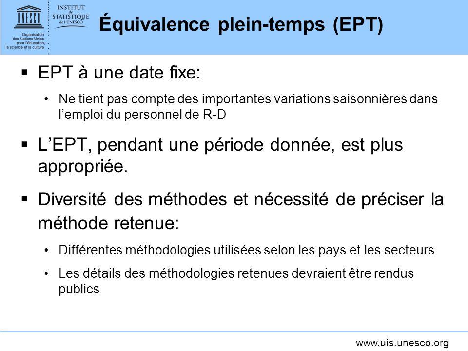 www.uis.unesco.org Équivalence plein-temps (EPT) EPT à une date fixe: Ne tient pas compte des importantes variations saisonnières dans lemploi du personnel de R-D LEPT, pendant une période donnée, est plus appropriée.