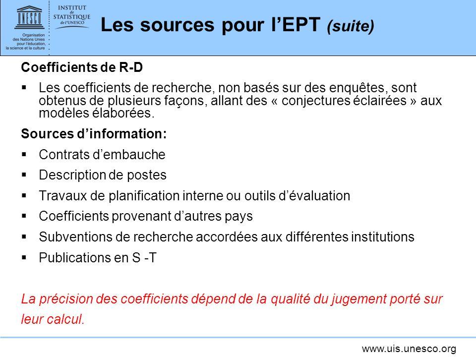 www.uis.unesco.org Les sources pour lEPT (suite) Coefficients de R-D Les coefficients de recherche, non basés sur des enquêtes, sont obtenus de plusieurs façons, allant des « conjectures éclairées » aux modèles élaborées.