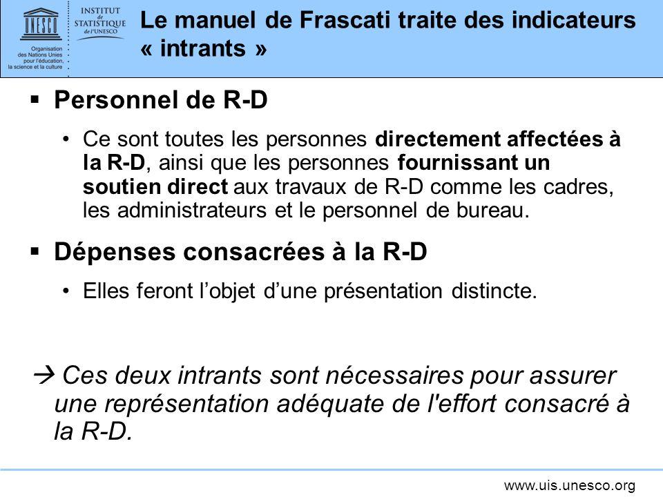 www.uis.unesco.org Le manuel de Frascati traite des indicateurs « intrants » Personnel de R-D Ce sont toutes les personnes directement affectées à la R-D, ainsi que les personnes fournissant un soutien direct aux travaux de R-D comme les cadres, les administrateurs et le personnel de bureau.