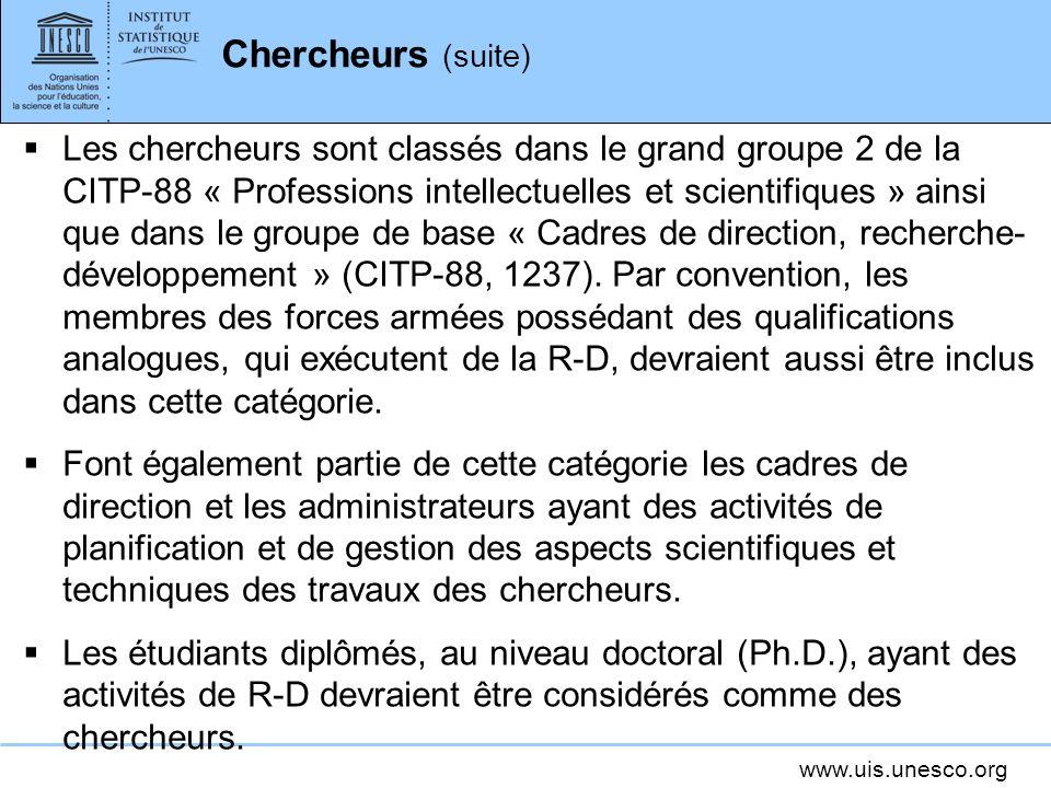 www.uis.unesco.org Chercheurs (suite) Les chercheurs sont classés dans le grand groupe 2 de la CITP-88 « Professions intellectuelles et scientifiques » ainsi que dans le groupe de base « Cadres de direction, recherche- développement » (CITP-88, 1237).