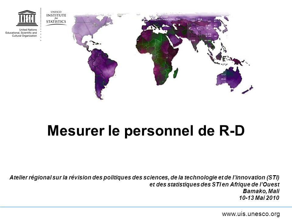 www.uis.unesco.org Mesurer le personnel de R-D Atelier régional sur la révision des politiques des sciences, de la technologie et de linnovation (STI) et des statistiques des STI en Afrique de lOuest Bamako, Mali 10-13 Mai 2010