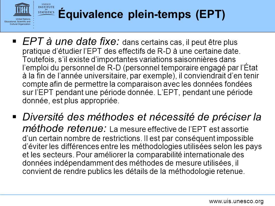www.uis.unesco.org Équivalence plein-temps (EPT) EPT à une date fixe: dans certains cas, il peut être plus pratique détudier lEPT des effectifs de R-D à une certaine date.
