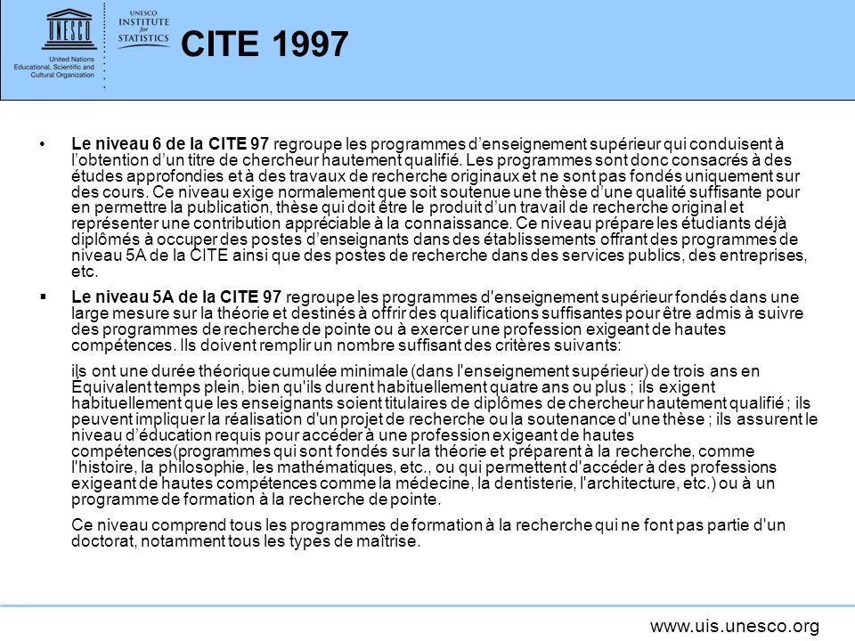 www.uis.unesco.org CITE 1997 Le niveau 6 de la CITE 97 regroupe les programmes denseignement supérieur qui conduisent à lobtention dun titre de chercheur hautement qualifié.