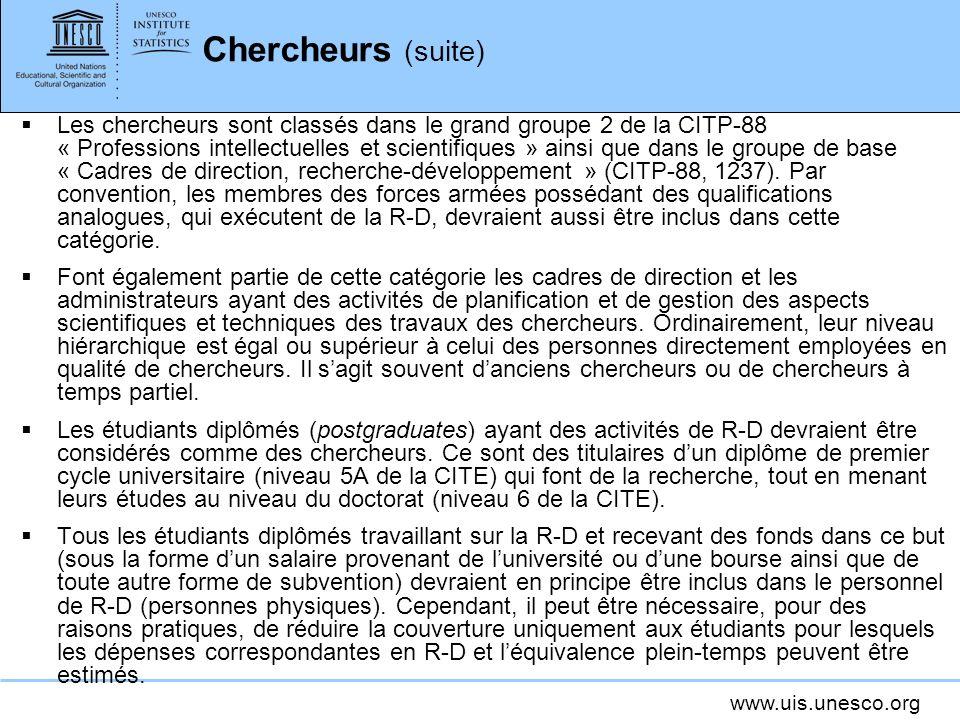 www.uis.unesco.org Chercheurs (suite) Les chercheurs sont classés dans le grand groupe 2 de la CITP-88 « Professions intellectuelles et scientifiques » ainsi que dans le groupe de base « Cadres de direction, recherche-développement » (CITP-88, 1237).