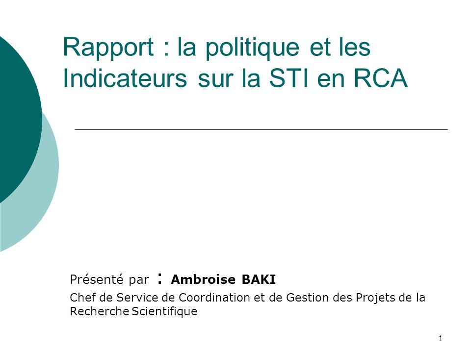 1 Rapport : la politique et les Indicateurs sur la STI en RCA Présenté par : Ambroise BAKI Chef de Service de Coordination et de Gestion des Projets de la Recherche Scientifique
