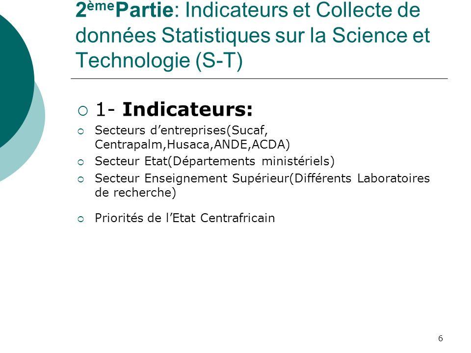 6 2 ème Partie: Indicateurs et Collecte de données Statistiques sur la Science et Technologie (S-T) 1- Indicateurs: Secteurs dentreprises(Sucaf, Centr