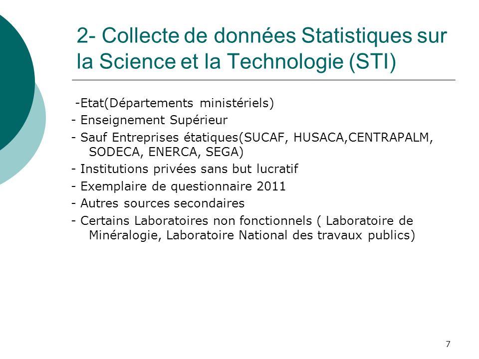 7 2- Collecte de données Statistiques sur la Science et la Technologie (STI) -Etat(Départements ministériels) - Enseignement Supérieur - Sauf Entreprises étatiques(SUCAF, HUSACA,CENTRAPALM, SODECA, ENERCA, SEGA) - Institutions privées sans but lucratif - Exemplaire de questionnaire 2011 - Autres sources secondaires - Certains Laboratoires non fonctionnels ( Laboratoire de Minéralogie, Laboratoire National des travaux publics)