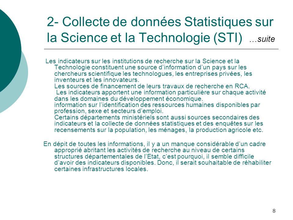 8 2- Collecte de données Statistiques sur la Science et la Technologie (STI) …suite Les indicateurs sur les institutions de recherche sur la Science et la Technologie constituent une source dinformation dun pays sur les chercheurs scientifique les technologues, les entreprises privées, les inventeurs et les innovateurs.