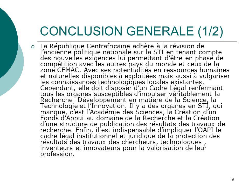 9 CONCLUSION GENERALE (1/2) La République Centrafricaine adhère à la révision de lancienne politique nationale sur la STI en tenant compte des nouvelles exigences lui permettant dêtre en phase de compétition avec les autres pays du monde et ceux de la zone CEMAC.