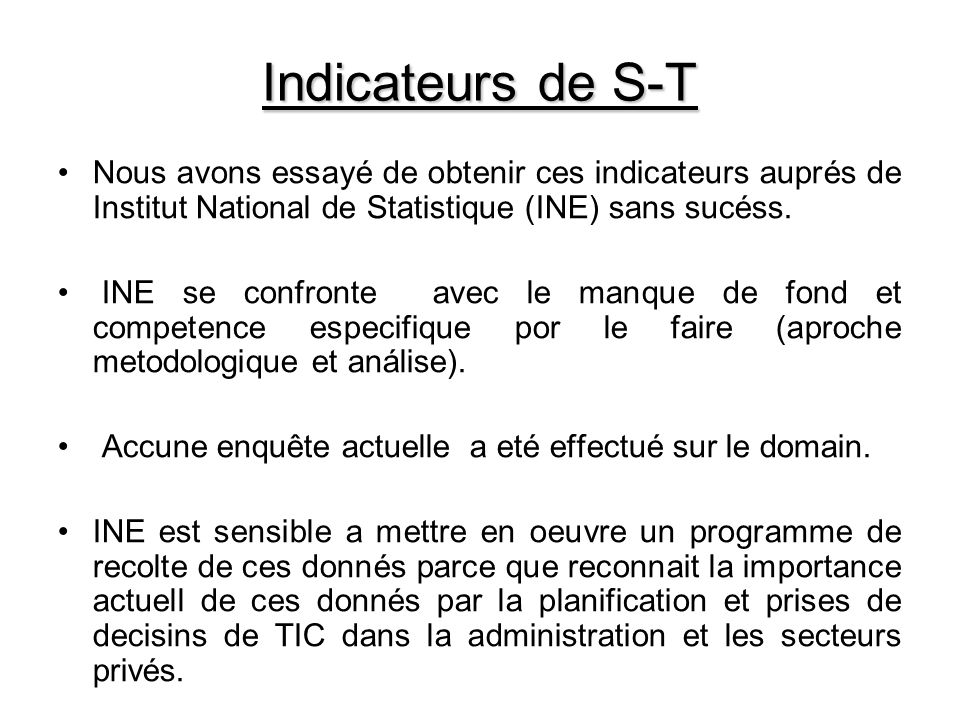 Indicateurs de S-T Nous avons essayé de obtenir ces indicateurs auprés de Institut National de Statistique (INE) sans sucéss.
