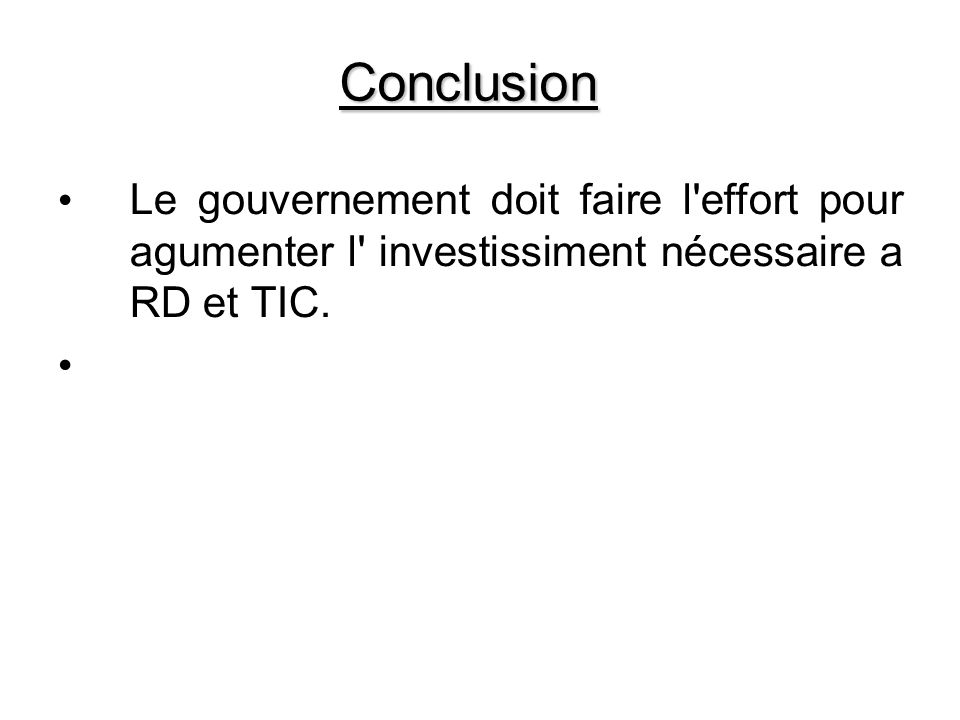 Conclusion Le gouvernement doit faire l effort pour agumenter l investissiment nécessaire a RD et TIC.