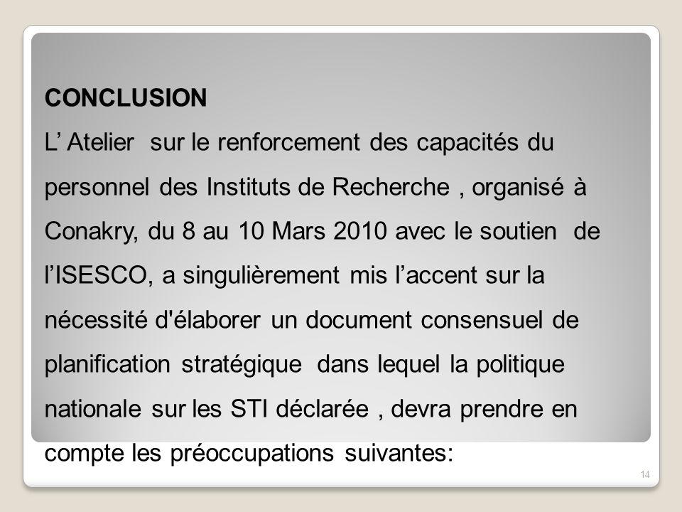CONCLUSION L Atelier sur le renforcement des capacités du personnel des Instituts de Recherche, organisé à Conakry, du 8 au 10 Mars 2010 avec le souti