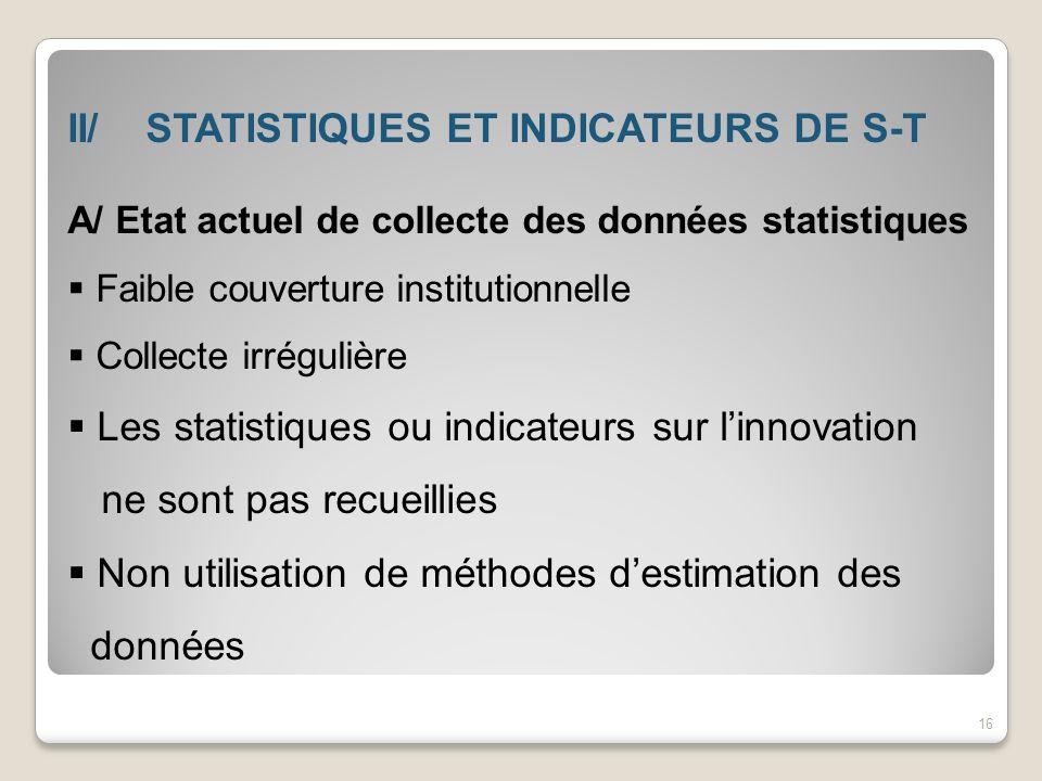 II/ STATISTIQUES ET INDICATEURS DE S-T A/ Etat actuel de collecte des données statistiques Faible couverture institutionnelle Collecte irrégulière Les
